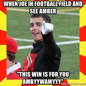 "lovett - When Joe in football field and see amber ""this win is for you ambyywamyyy"""