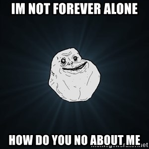 Forever Alone Date Myself Fail Life - im not forever alone how do you no about me