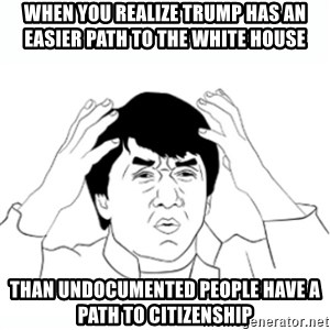 wtf jackie chan lol - When you realize trump has an easier path to the white house Than undocumented people have a path to citizenship