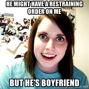 Creepy Girlfriend Meme - He might have a restraining order on me but he's boyfriend