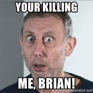Michael Rosen stares into your soul - your killing Me, Brian!