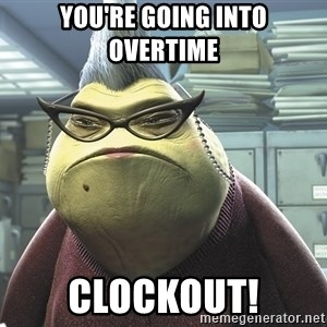 Roz from Monsters Inc - YOU'RE GOING INTO OVERTIME CLOCKOUT!