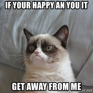 Grumpy Cat  - If your happy an you it Get away from me