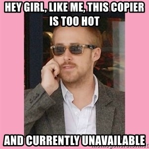 Hey Girl - Hey Girl, like me, this copier is too hot  and currently unavailable