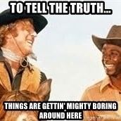 Blazing saddles - To tell the truth... Things are gettin' mighty boring around here