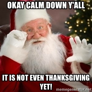 Santa claus - Okay Calm Down y'all  It is not even Thanksgiving yet!