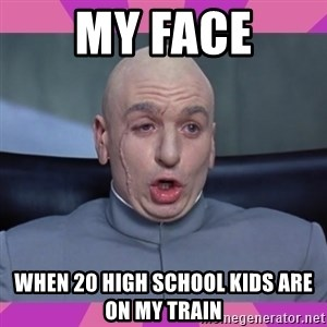 drevil - My face When 20 high school kids are on my train