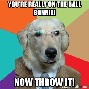 Business Dog - You're really on the ball bonnie! now throw it!