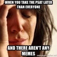 Crying lady - When you take the psat later than everyone And there aren't any memes