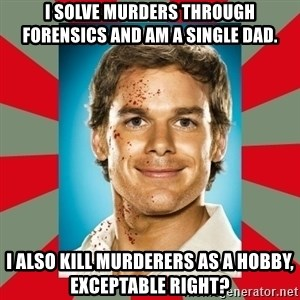 DEXTER MORGAN  - I solve murders through forensics and am a single dad. I also kill murderers as a hobby, exceptable right?