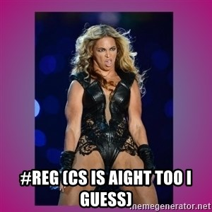 Ugly Beyonce -  #reg (cs is aight too i guess)