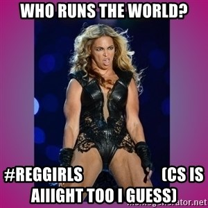Ugly Beyonce - who runs the world? #reggirls                         (Cs is aiiight too I guess)