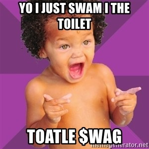 Baby $wag - yo i just swam i the toilet  toatle $wag