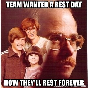 Vengeance Dad - Team wanted a rest day now they'll rest forever