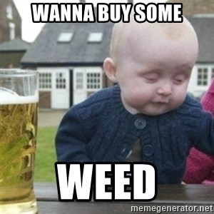 Bad Drunk Baby - Wanna buy some WEED
