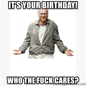 Larry David - It's your birthday! Who the fuck cares?