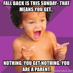 Baby $wag - fall back is this sunday- that means you get... Nothing. You get nothing. You are a parent.