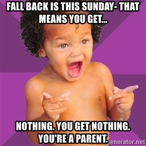 Baby $wag - fall back is this sunday- that means you get... nothing. you get nothing. you're a parent.