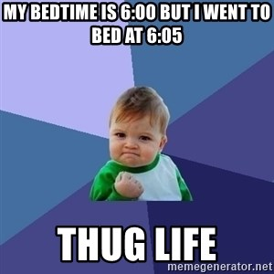Success Kid - My bedtime is 6:00 but I went to bed at 6:05 Thug life