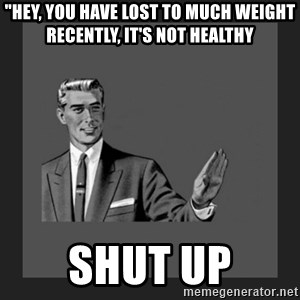"""kill yourself guy blank - """"Hey, you have lost to much weight recently, it's not healthy Shut up"""