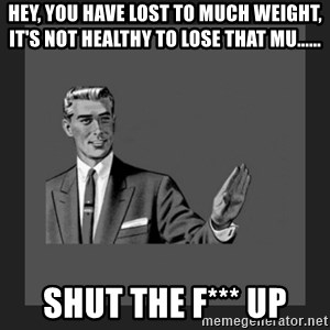 kill yourself guy blank - Hey, you have lost to much weight, it's not healthy to lose that mu...... Shut the f*** up