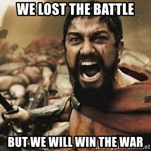 300 - We lost the battle But we will win the war