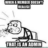 Cereal Guy Spit - When a member doesn't realise that is an admin