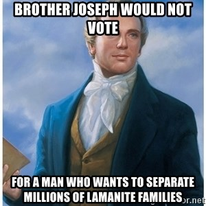 Joseph Smith - BroTHER Joseph would NOT vote For a Man who wants to separate Millions of Lamanite Families