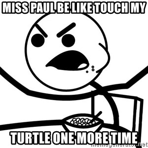 Cereal Guy Angry - miss paul be like touch my  turtle one more time