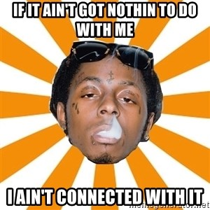 Lil Wayne Meme - If It Ain't Got Nothin to Do With Me I Ain't Connected With It