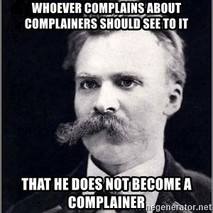 Nietzsche - Whoever complains about complainers should see to it That he does not become a complainer