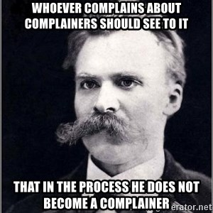 Nietzsche - Whoever complains about complainers should see to it that in the process he does not become a complainer