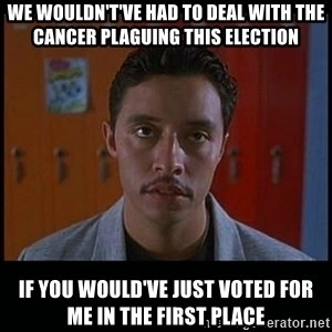 Vote for pedro - We wouldn't've had to deal with the cancer plaguing this election if you would've just voted for me in the first place