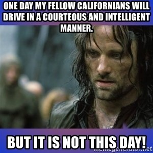 but it is not this day - One day my fellow Californians will drive in a courteous and intelligent manner. but it is not this day!