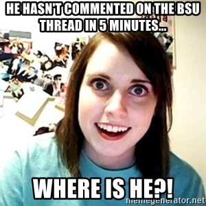 Creepy Girlfriend Meme - He hasn't commented on the BSU thread in 5 minutes... Where is he?!