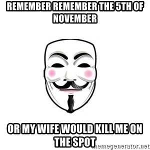 Anon - remember remember the 5th of november Or my wife would kill me on the spot