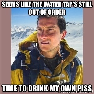 Bear Grylls Piss - Seems like the water tap's still out of order Time to drink my own piss