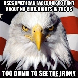 Freedom Eagle  - uses american facebook to rant about no civil rights in the US too dumb to see the irony