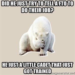 Bad RPer Polar Bear - Did he just try to tell a FTO to do their job? He just a little cadet that just got trained
