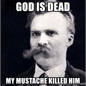 Nietzsche - God is Dead My mustache killed him
