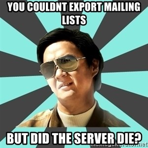 mr chow - You couldnt export mailing lists but did the server die?
