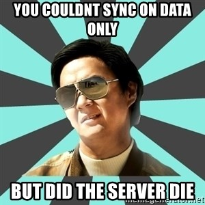 mr chow - YOU COULDNT SYNC ON DATA ONLY BUT DID THE SERVER DIE