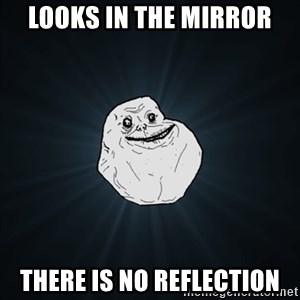 Forever Alone Date Myself Fail Life - looks in the mirror there is no reflection