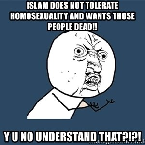 Y U No - islam does not tolerate homosexuality and wants those people dead!! y u no understand that?!?!