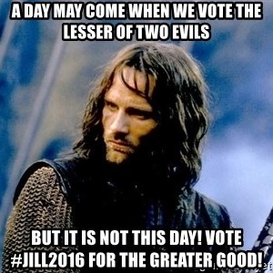 Not this day Aragorn - A day may come when we vote the lesser of two evils but it is not this day! Vote #jill2016 for the greater good!