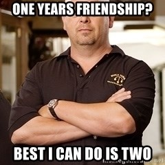 Pawn Stars Rick - ONE YEARS FRIENDSHIP? BEST I CAN DO IS TWO