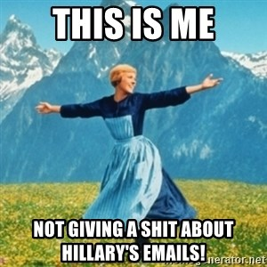 Sound Of Music Lady - THIS IS ME NOT GIVING A SHIT ABOUT HILLARY'S EMAILS!