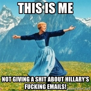 Sound Of Music Lady - THIS IS ME NOT GIVING A SHIT ABOUT HILLARY'S FUCKING EMAILS!