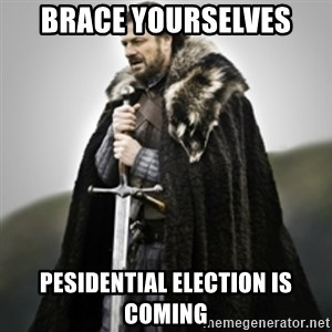 Brace yourselves. - Brace Yourselves Pesidential Election is Coming
