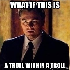 inception - what if this is a troll within a troll
